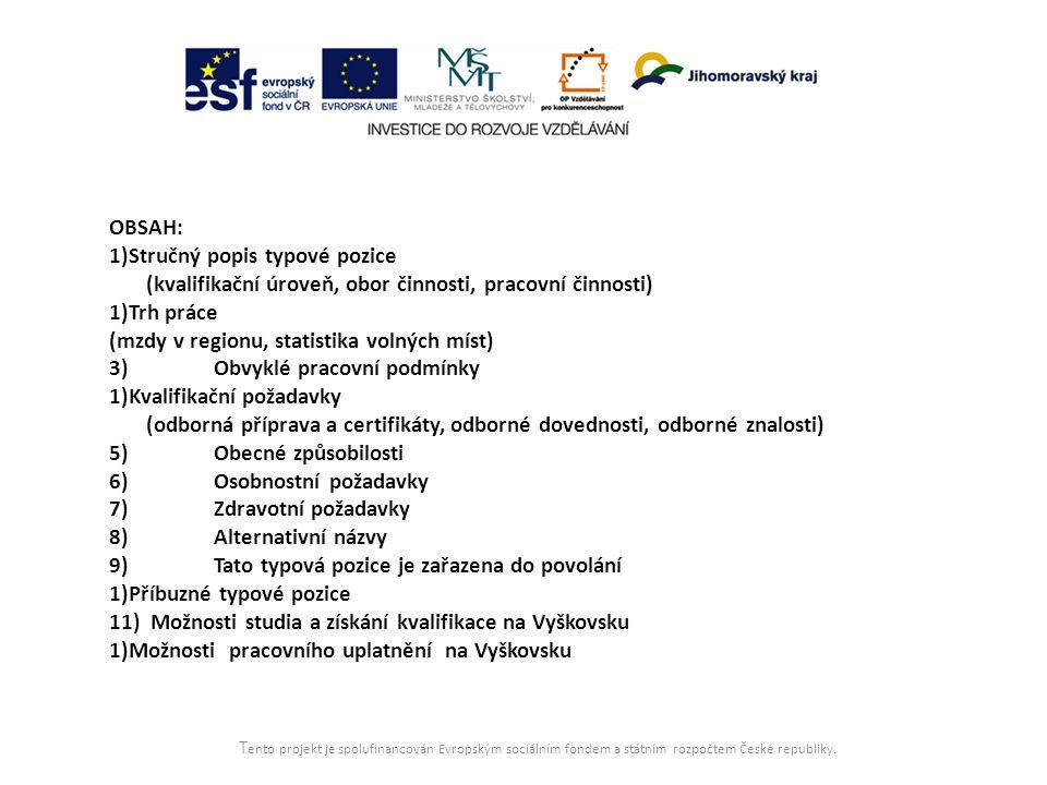 OBSAH: 1)Stručný popis typové pozice (kvalifikační úroveň, obor činnosti, pracovní činnosti) 1)Trh práce (mzdy v regionu, statistika volných míst) 3)Obvyklé pracovní podmínky 1)Kvalifikační požadavky (odborná příprava a certifikáty, odborné dovednosti, odborné znalosti) 5)Obecné způsobilosti 6)Osobnostní požadavky 7)Zdravotní požadavky 8)Alternativní názvy 9)Tato typová pozice je zařazena do povolání 1)Příbuzné typové pozice 11) Možnosti studia a získání kvalifikace na Vyškovsku 1)Možnosti pracovního uplatnění na Vyškovsku T ento projekt je spolufinancován Evropským sociálním fondem a státním rozpočtem České republiky.