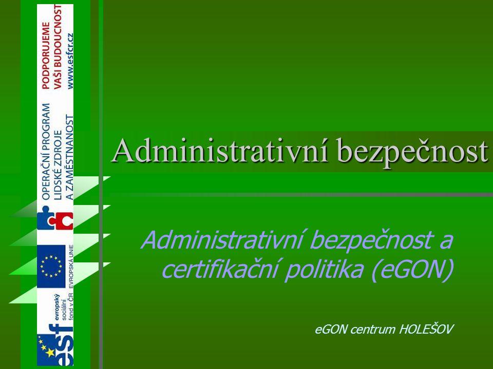 Administrativní bezpečnost Administrativní bezpečnost a certifikační politika (eGON) eGON centrum HOLEŠOV
