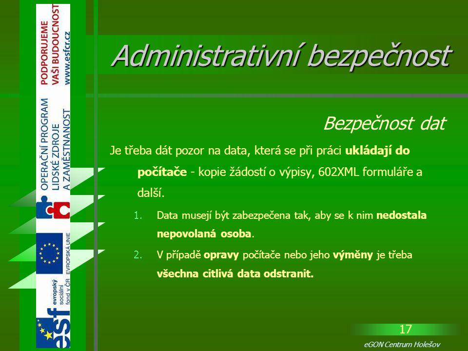 17 eGON Centrum Holešov Je třeba dát pozor na data, která se při práci ukládají do počítače - kopie žádostí o výpisy, 602XML formuláře a další. 1.Data