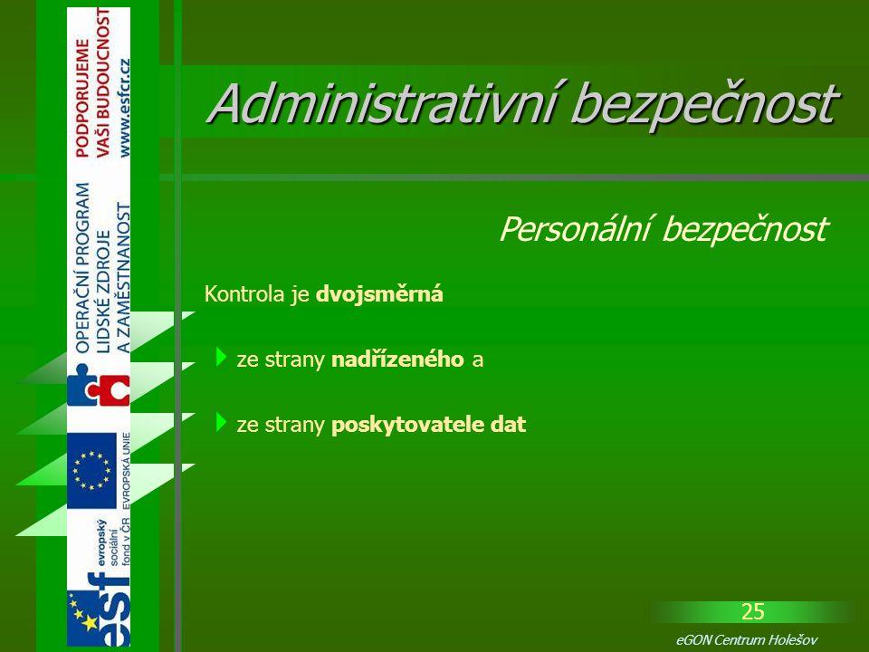 25 eGON Centrum Holešov Kontrola je dvojsměrná  ze strany nadřízeného a  ze strany poskytovatele dat Personální bezpečnost Administrativní bezpečnos