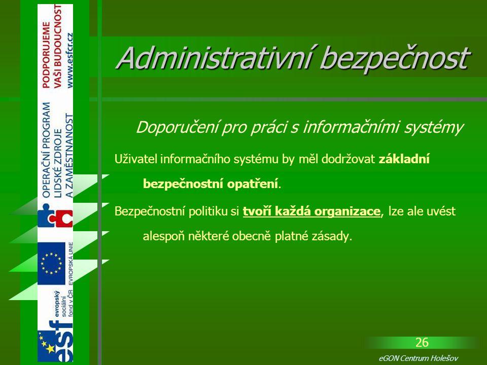 26 eGON Centrum Holešov Uživatel informačního systému by měl dodržovat základní bezpečnostní opatření. Bezpečnostní politiku si tvoří každá organizace