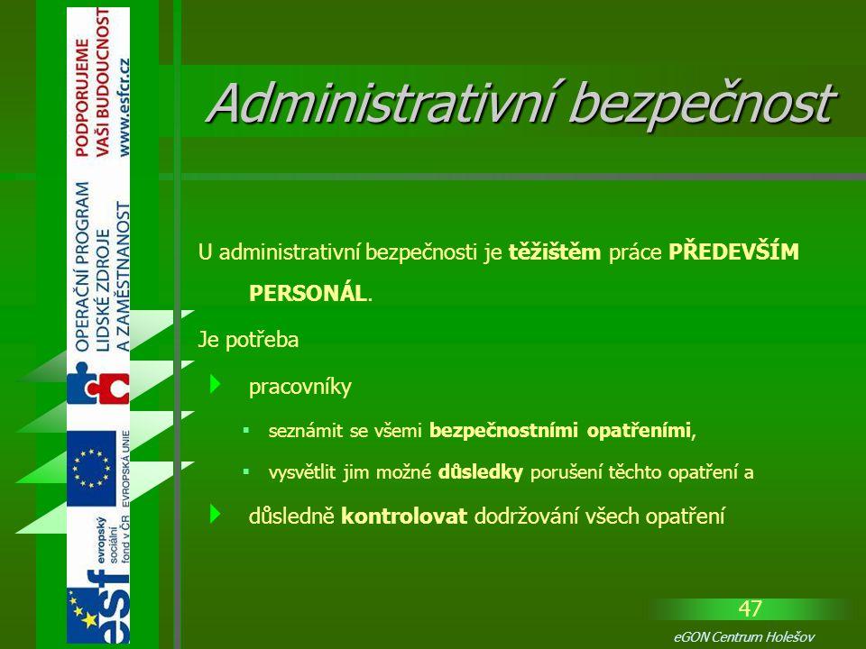 47 eGON Centrum Holešov U administrativní bezpečnosti je těžištěm práce PŘEDEVŠÍM PERSONÁL. Je potřeba  pracovníky  seznámit se všemi bezpečnostními