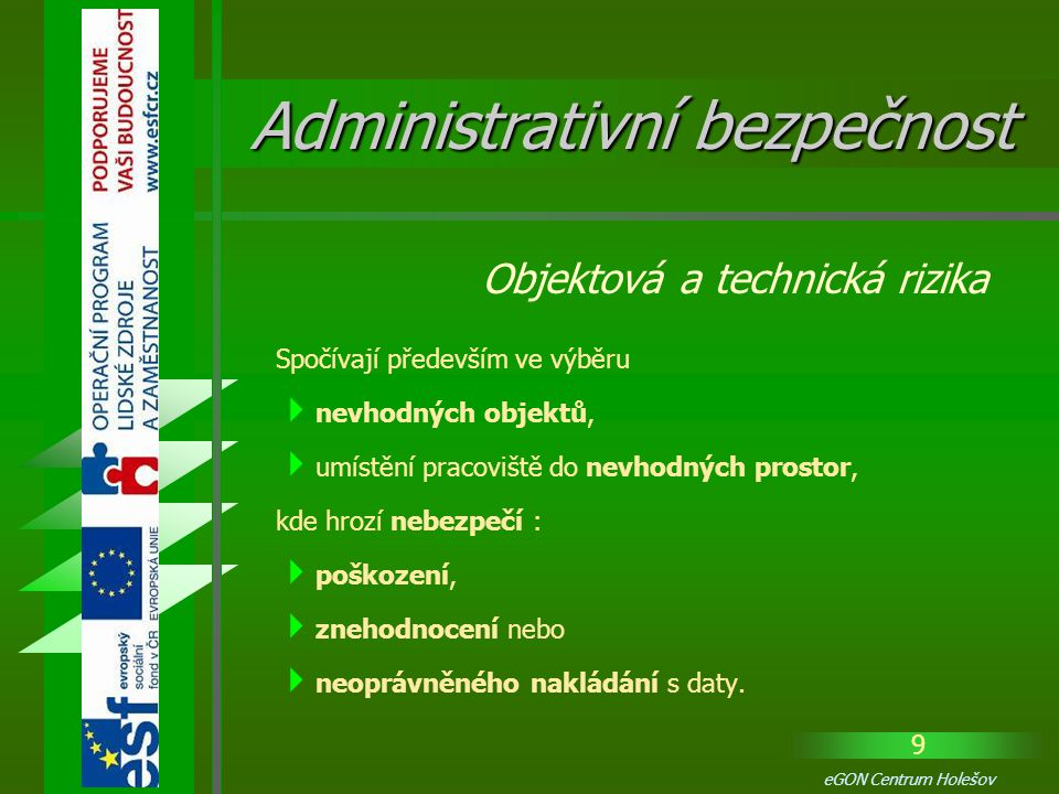 10 eGON Centrum Holešov Uplatňují se v procesu  zpracování,  uchovávání a  manipulaci s daty, kdy jsou používány takové technické prostředky, které nezaručují zamezení nebo alespoň výrazné snížení přístupu nepovolaných osob k datům.