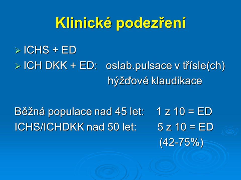 Klinické podezření  ICHS + ED  ICH DKK + ED: oslab.pulsace v třísle(ch) hýžďové klaudikace hýžďové klaudikace Běžná populace nad 45 let: 1 z 10 = ED ICHS/ICHDKK nad 50 let: 5 z 10 = ED (42-75%)