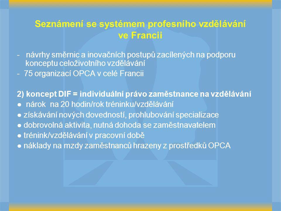Seznámení se systémem profesního vzdělávání ve Francii - návrhy směrnic a inovačních postupů zacílených na podporu konceptu celoživotního vzdělávání - 75 organizací OPCA v celé Francii 2) koncept DIF = individuální právo zaměstnance na vzdělávání ● nárok na 20 hodin/rok tréninku/vzdělávání ● získávání nových dovedností, prohlubování specializace ● dobrovolná aktivita, nutná dohoda se zaměstnavatelem ● trénink/vzdělávání v pracovní době ● náklady na mzdy zaměstnanců hrazeny z prostředků OPCA