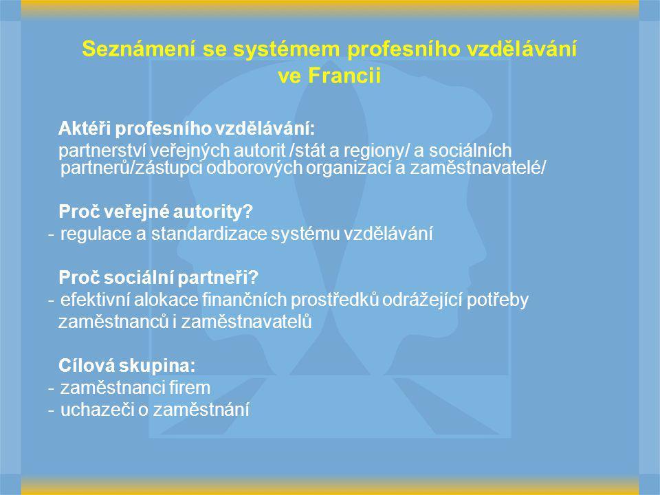 Seznámení se systémem profesního vzdělávání ve Francii Aktéři profesního vzdělávání: partnerství veřejných autorit /stát a regiony/ a sociálních partnerů/zástupci odborových organizací a zaměstnavatelé/ Proč veřejné autority.
