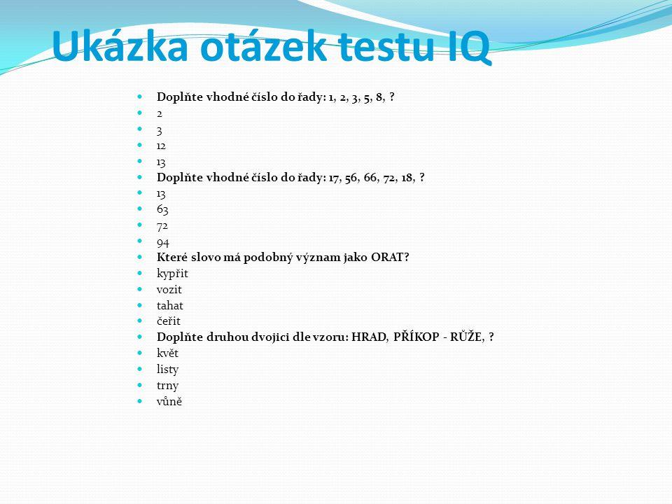 Ukázka otázek testu IQ Doplňte vhodné číslo do řady: 1, 2, 3, 5, 8, ? 2 3 12 13 Doplňte vhodné číslo do řady: 17, 56, 66, 72, 18, ? 13 63 72 94 Které