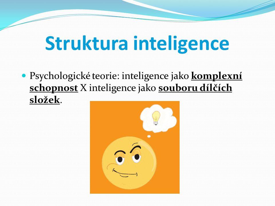 Struktura inteligence Psychologické teorie: inteligence jako komplexní schopnost X inteligence jako souboru dílčích složek.