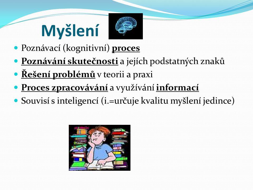 Myšlení Poznávací (kognitivní) proces Poznávání skutečnosti a jejích podstatných znaků Řešení problémů v teorii a praxi Proces zpracovávání a využívání informací Souvisí s inteligencí (i.=určuje kvalitu myšlení jedince)
