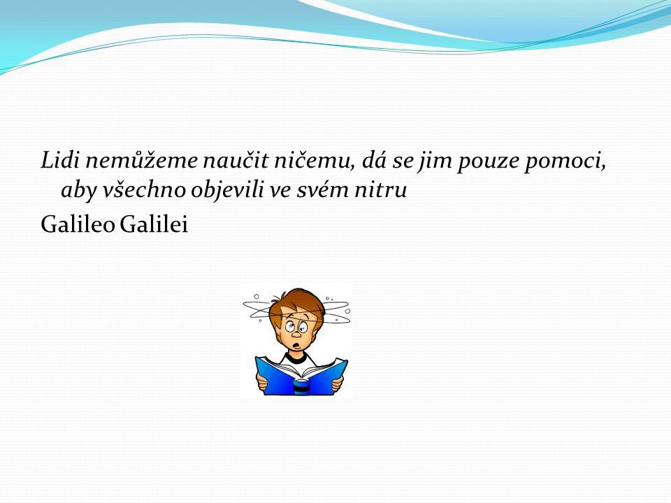 Lidi nemůžeme naučit ničemu, dá se jim pouze pomoci, aby všechno objevili ve svém nitru Galileo Galilei