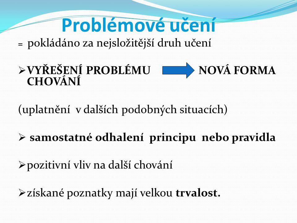 Problémové učení = pokládáno za nejsložitější druh učení  VYŘEŠENÍ PROBLÉMU NOVÁ FORMA CHOVÁNÍ (uplatnění v dalších podobných situacích)  samostatné