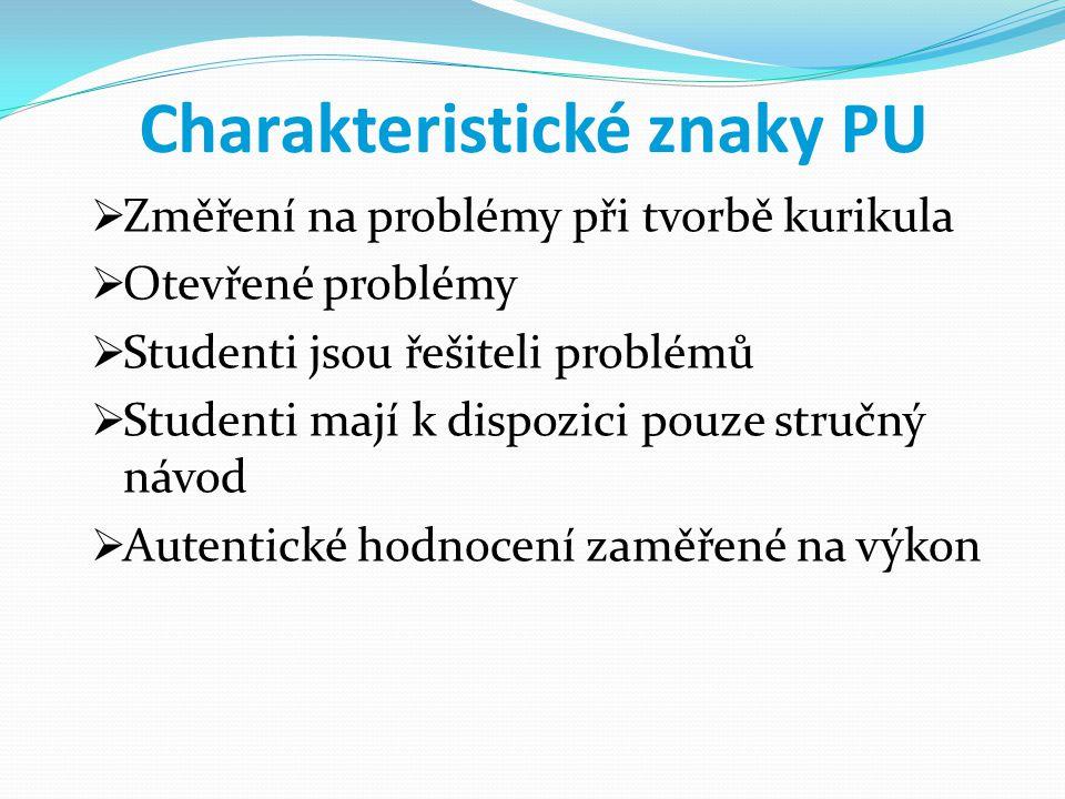 Charakteristické znaky PU  Změření na problémy při tvorbě kurikula  Otevřené problémy  Studenti jsou řešiteli problémů  Studenti mají k dispozici pouze stručný návod  Autentické hodnocení zaměřené na výkon