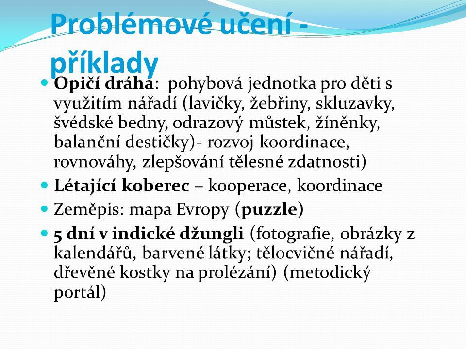 Problémové učení - příklady Opičí dráha: pohybová jednotka pro děti s využitím nářadí (lavičky, žebřiny, skluzavky, švédské bedny, odrazový můstek, žíněnky, balanční destičky)- rozvoj koordinace, rovnováhy, zlepšování tělesné zdatnosti) Létající koberec – kooperace, koordinace Zeměpis: mapa Evropy (puzzle) 5 dní v indické džungli (fotografie, obrázky z kalendářů, barvené látky; tělocvičné nářadí, dřevěné kostky na prolézání) (metodický portál)
