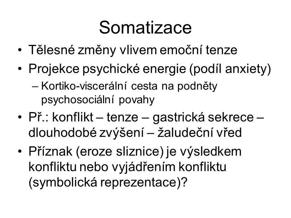 Somatizace Tělesné změny vlivem emoční tenze Projekce psychické energie (podíl anxiety) –Kortiko-viscerální cesta na podněty psychosociální povahy Př.