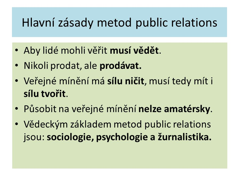 Hlavní zásady metod public relations Aby lidé mohli věřit musí vědět. Nikoli prodat, ale prodávat. Veřejné mínění má sílu ničit, musí tedy mít i sílu