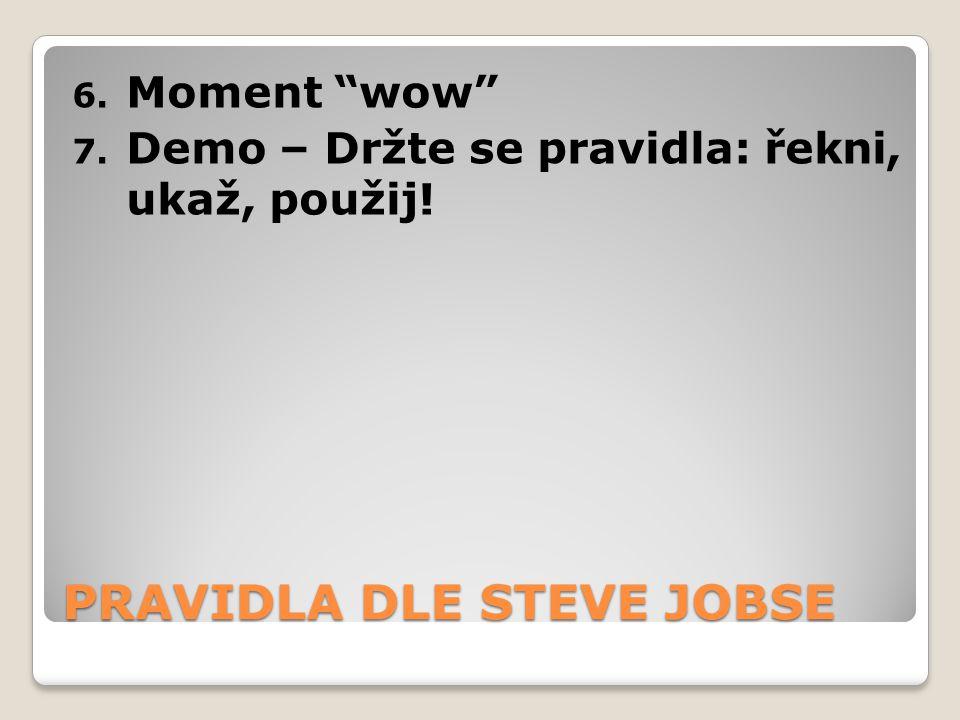 "PRAVIDLA DLE STEVE JOBSE 6. Moment ""wow"" 7. Demo – Držte se pravidla: řekni, ukaž, použij!"