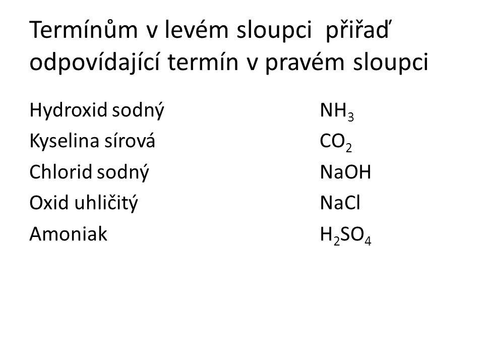 Termínům v levém sloupci přiřaď odpovídající termín v pravém sloupci Hydroxid sodnýNH 3 Kyselina sírováCO 2 Chlorid sodnýNaOH Oxid uhličitýNaCl AmoniakH 2 SO 4