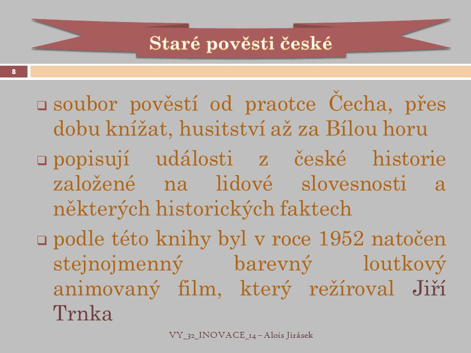  soubor pověstí od praotce Čecha, přes dobu knížat, husitství až za Bílou horu  popisují události z české historie založené na lidové slovesnosti a