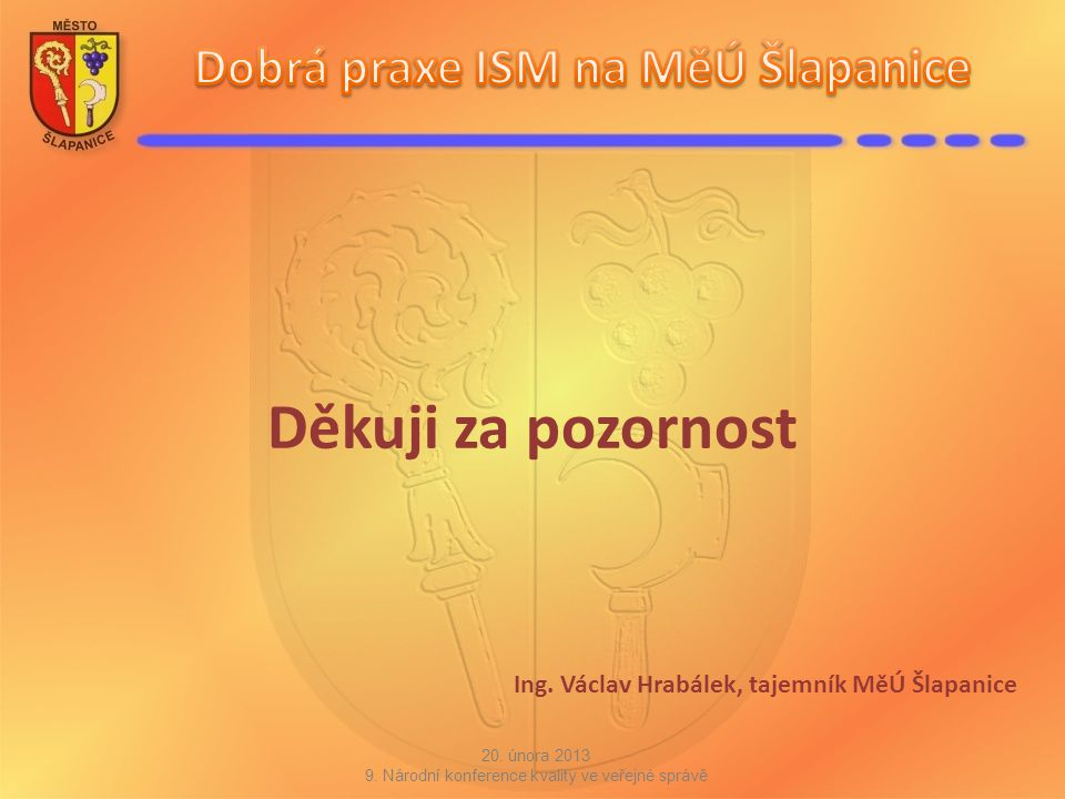 Děkuji za pozornost Ing. Václav Hrabálek, tajemník MěÚ Šlapanice 20. února 2013 9. Národní konference kvality ve veřejné správě