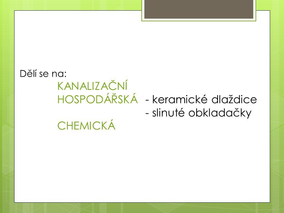 Dělí se na: KANALIZAČNÍ HOSPODÁŘSKÁ - keramické dlaždice - slinuté obkladačky CHEMICKÁ