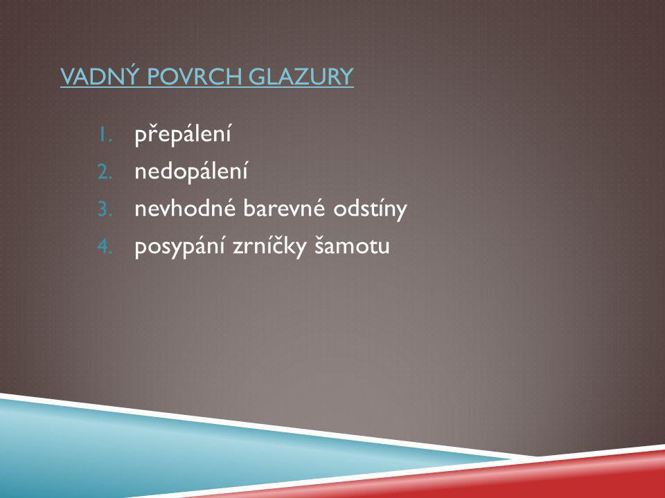 VADNÝ POVRCH GLAZURY 1. přepálení 2. nedopálení 3. nevhodné barevné odstíny 4. posypání zrníčky šamotu