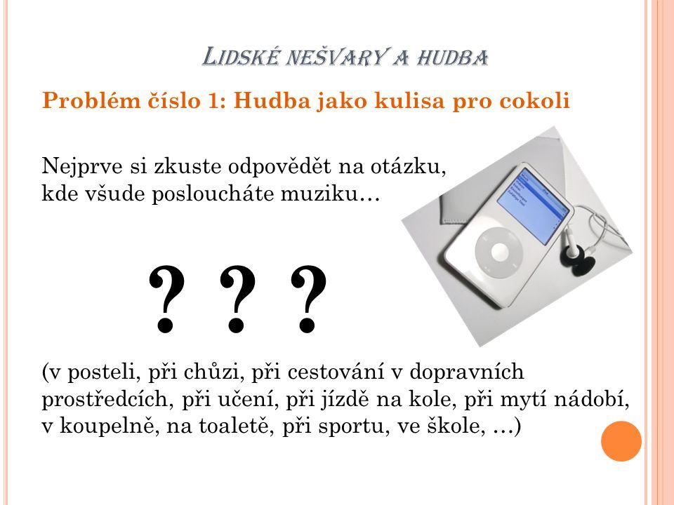 L IDSKÉ NEŠVARY A HUDBA Problém číslo 1: Hudba jako kulisa pro cokoli Nejprve si zkuste odpovědět na otázku, kde všude posloucháte muziku… ? ? ? (v po
