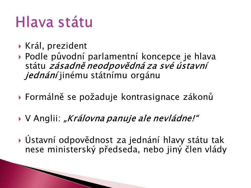  Král, prezident  Podle původní parlamentní koncepce je hlava státu zásadně neodpovědná za své ústavní jednání jinému státnímu orgánu  Formálně se