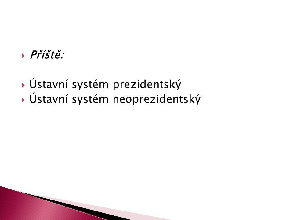  Příště:  Ústavní systém prezidentský  Ústavní systém neoprezidentský