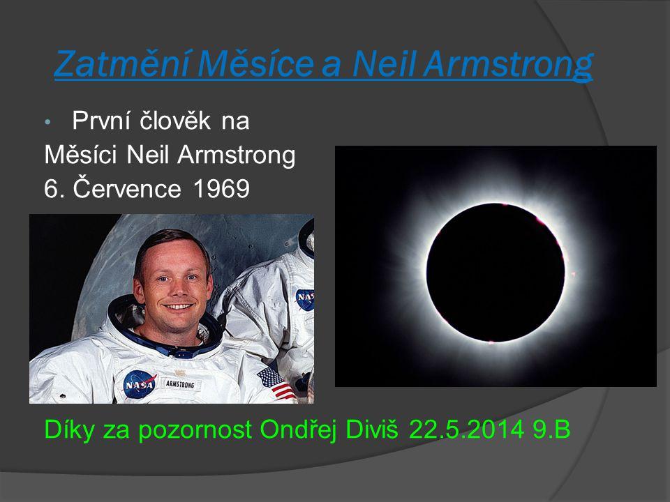 Zatmění Měsíce a Neil Armstrong První člověk na Měsíci Neil Armstrong 6. Července 1969 Díky za pozornost Ondřej Diviš 22.5.2014 9.B