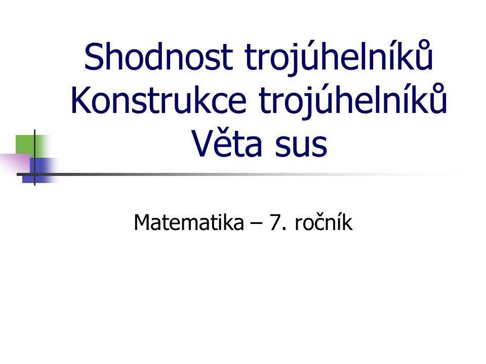 Shodnost trojúhelníků Konstrukce trojúhelníků Věta sus Matematika – 7. ročník