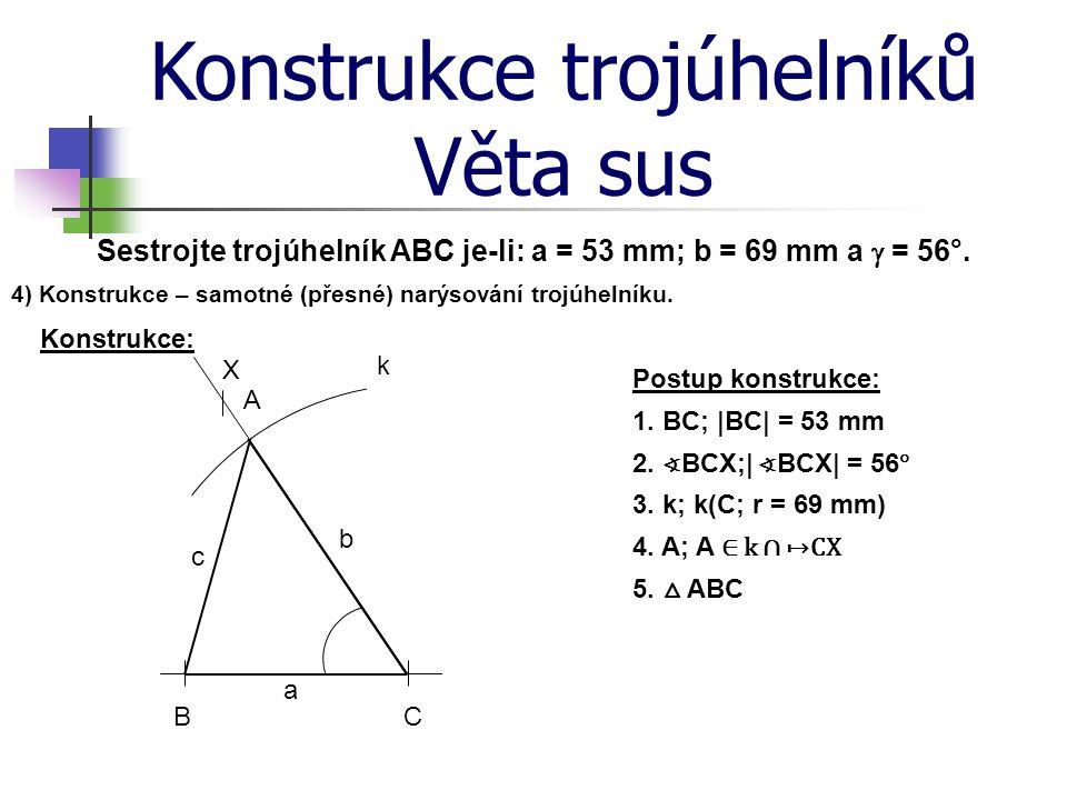 Konstrukce trojúhelníků Věta sus Sestrojte trojúhelník ABC je-li: a = 53 mm; b = 69 mm a  = 56°. 4) Konstrukce – samotné (přesné) narýsování trojúhel