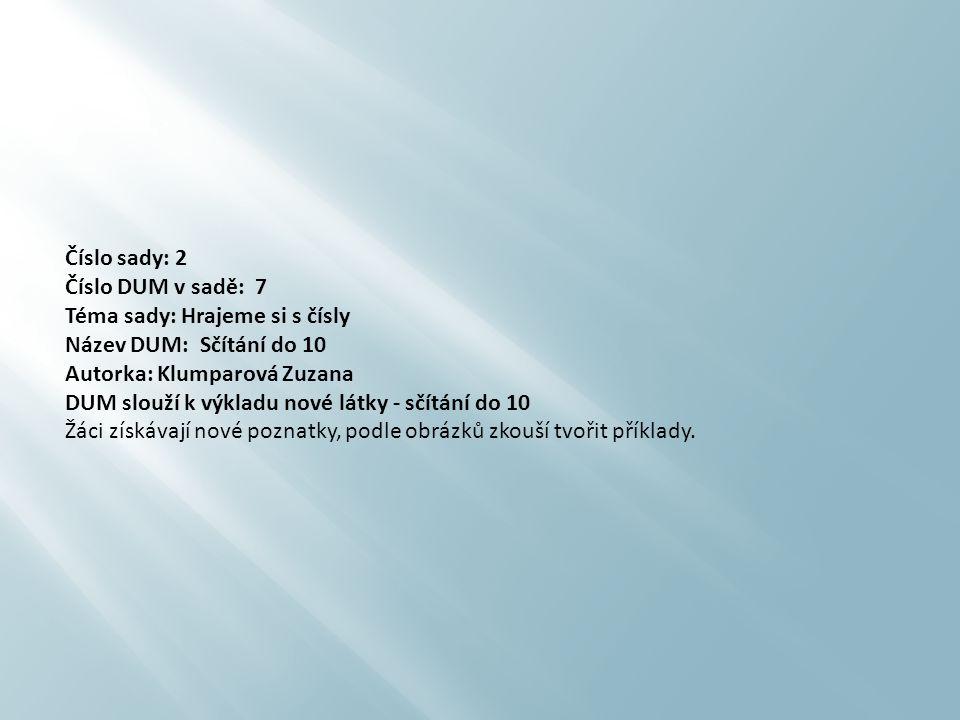 Číslo sady: 2 Číslo DUM v sadě: 7 Téma sady: Hrajeme si s čísly Název DUM: Sčítání do 10 Autorka: Klumparová Zuzana DUM slouží k výkladu nové látky -