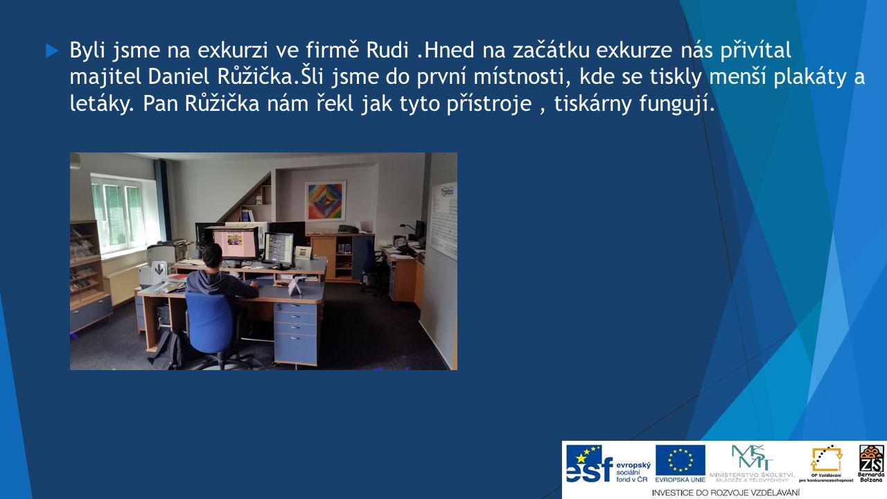  Byli jsme na exkurzi ve firmě Rudi.Hned na začátku exkurze nás přivítal majitel Daniel Růžička.Šli jsme do první místnosti, kde se tiskly menší plakáty a letáky.