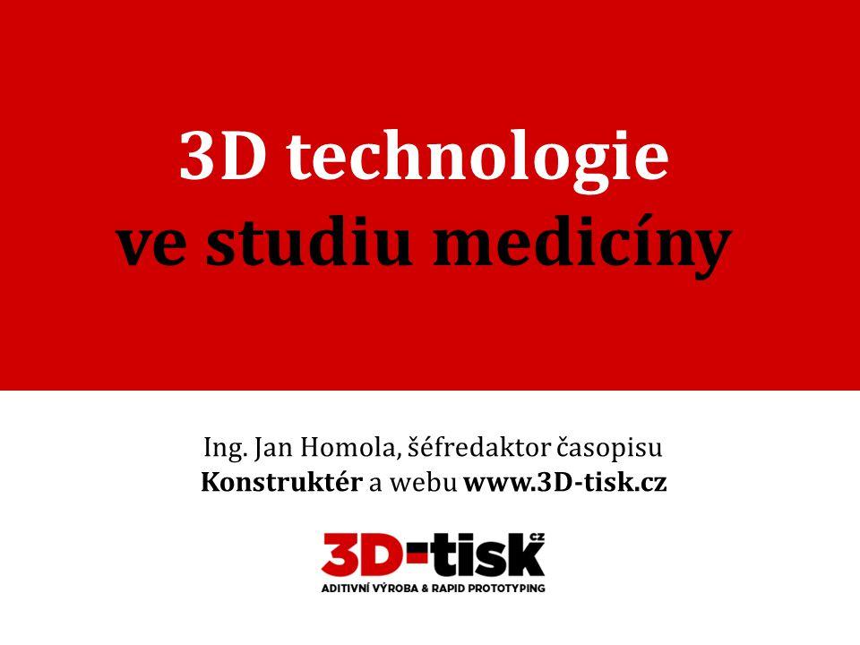 3D technologie ve studiu medicíny Ing. Jan Homola, šéfredaktor časopisu Konstruktér a webu www.3D-tisk.cz
