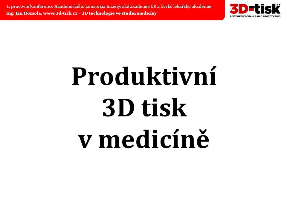 Produktivní 3D tisk v medicíně 1. pracovní konference Akademického konsorcia Inženýrské akademie ČR a České lékařské akademie Ing. Jan Homola, www.3d-