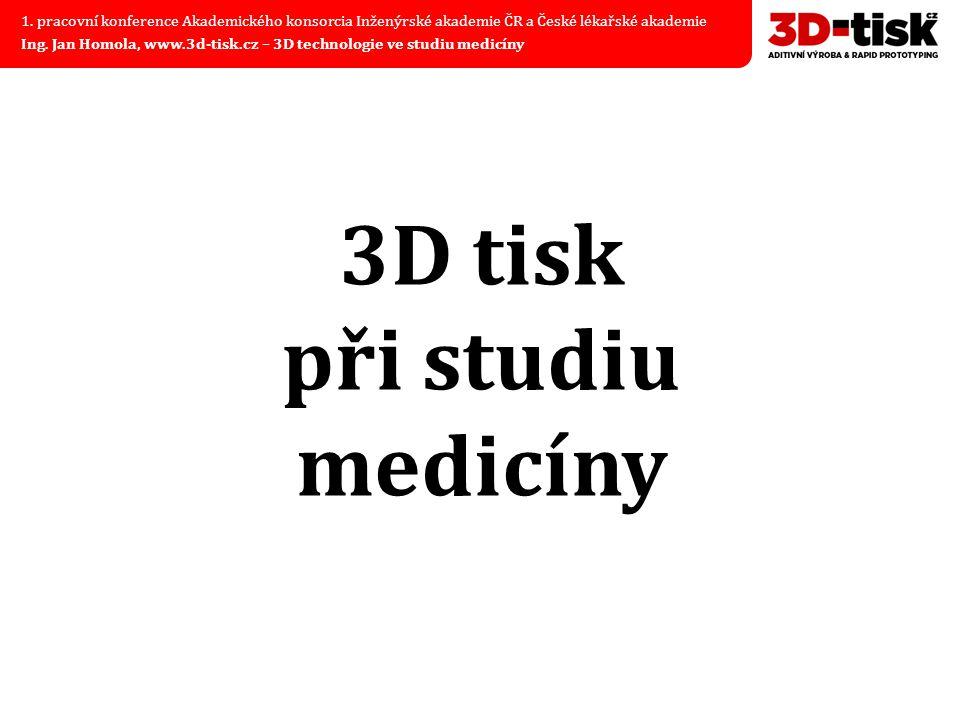 3D tisk při studiu medicíny 1. pracovní konference Akademického konsorcia Inženýrské akademie ČR a České lékařské akademie Ing. Jan Homola, www.3d-tis