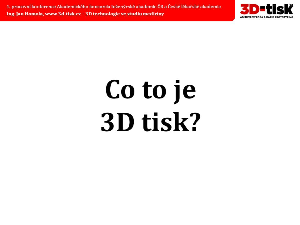 Co to je 3D tisk? 1. pracovní konference Akademického konsorcia Inženýrské akademie ČR a České lékařské akademie Ing. Jan Homola, www.3d-tisk.cz – 3D