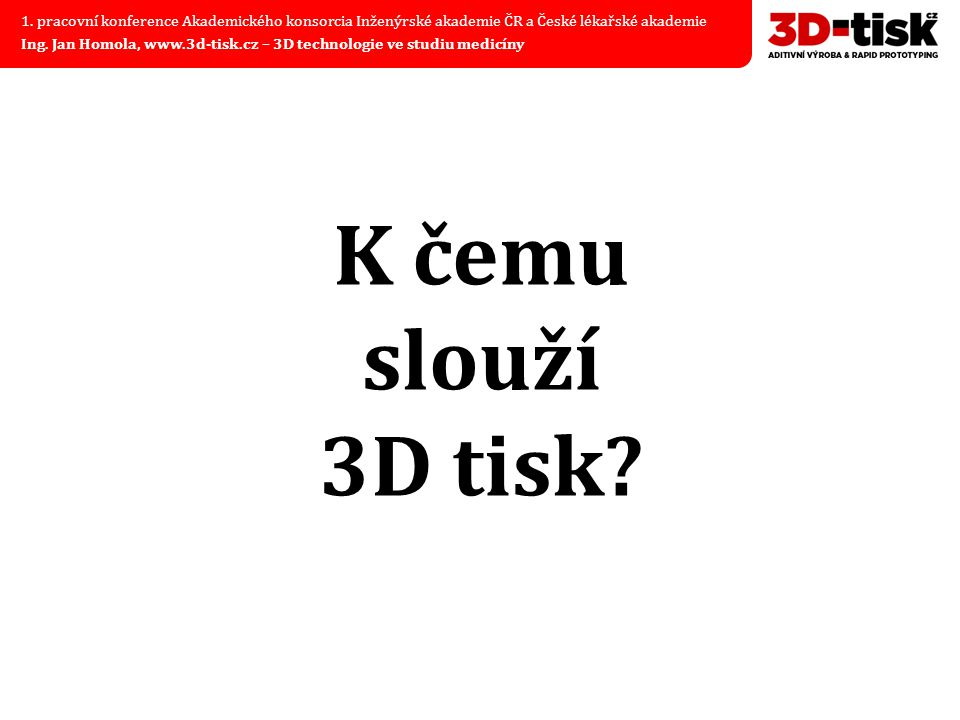 K čemu slouží 3D tisk? 1. pracovní konference Akademického konsorcia Inženýrské akademie ČR a České lékařské akademie Ing. Jan Homola, www.3d-tisk.cz