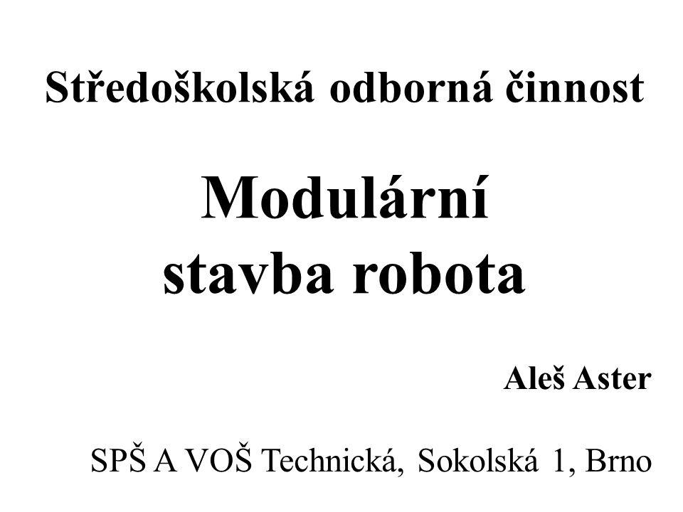 Středoškolská odborná činnost Modulární stavba robota Aleš Aster SPŠ A VOŠ Technická, Sokolská 1, Brno