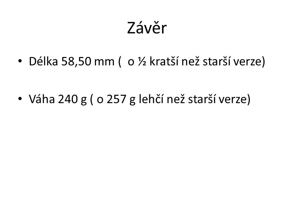 Závěr Délka 58,50 mm ( o ½ kratší než starší verze) Váha 240 g ( o 257 g lehčí než starší verze)