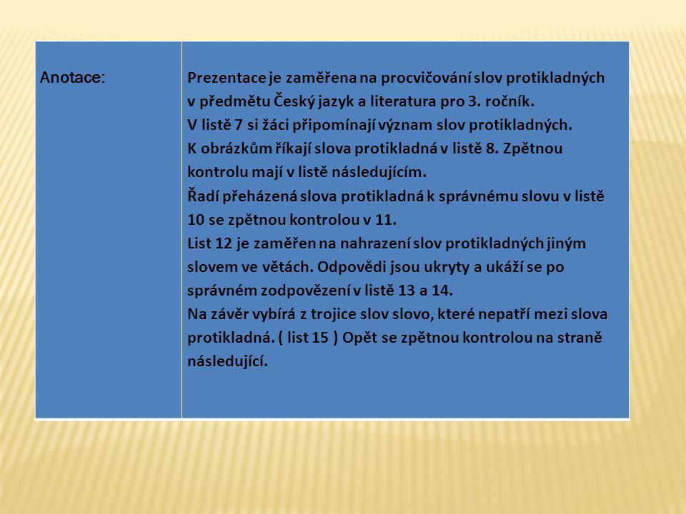 Anotace:Prezentace je zaměřena na procvičování slov protikladných v předmětu Český jazyk a literatura pro 3.