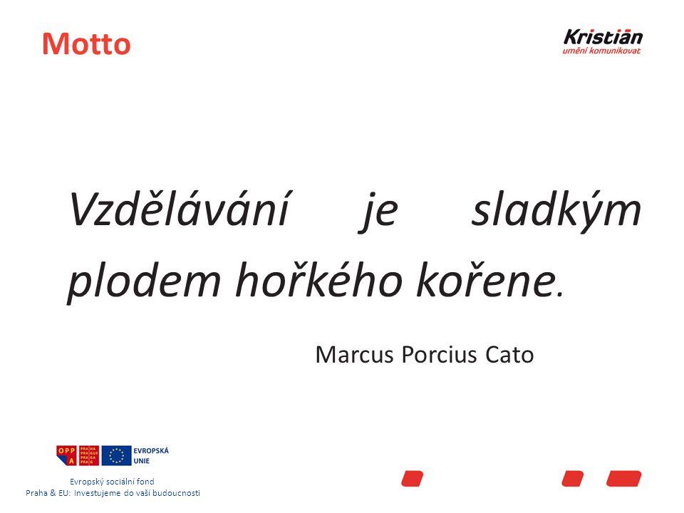 Evropský sociální fond Praha & EU: Investujeme do vaší budoucnosti Motto Vzdělávání je sladkým plodem hořkého kořene.