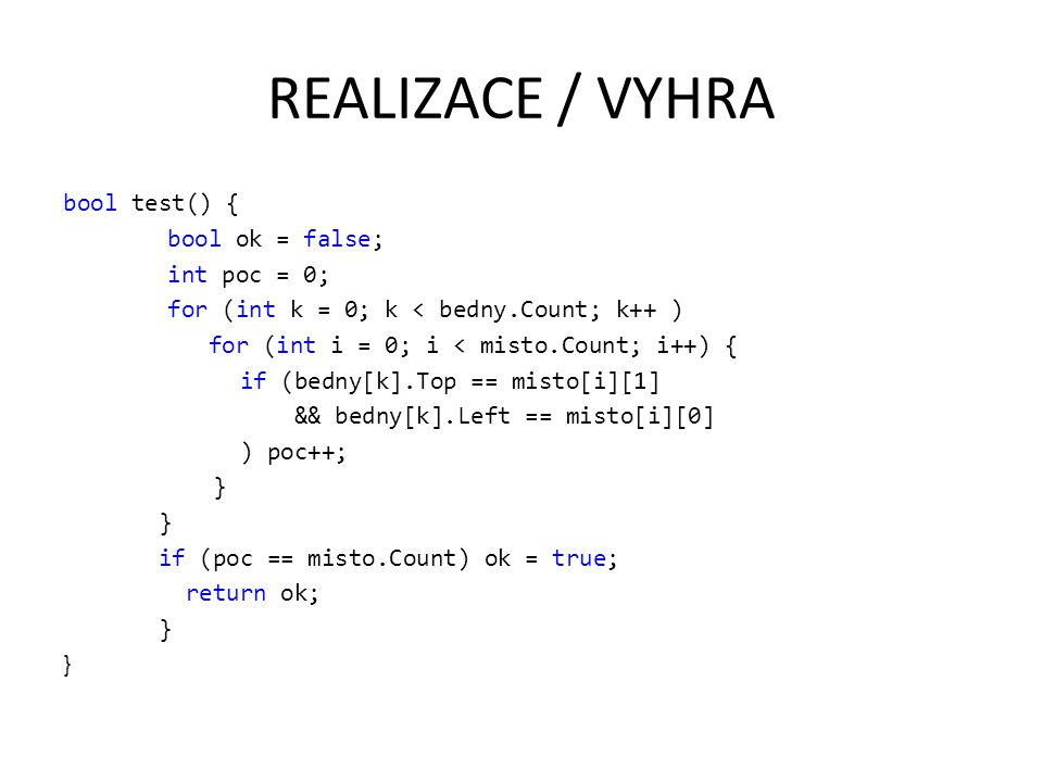 REALIZACE / VYHRA bool test() { bool ok = false; int poc = 0; for (int k = 0; k < bedny.Count; k++ ) for (int i = 0; i < misto.Count; i++) { if (bedny[k].Top == misto[i][1] && bedny[k].Left == misto[i][0] ) poc++; } if (poc == misto.Count) ok = true; return ok; }