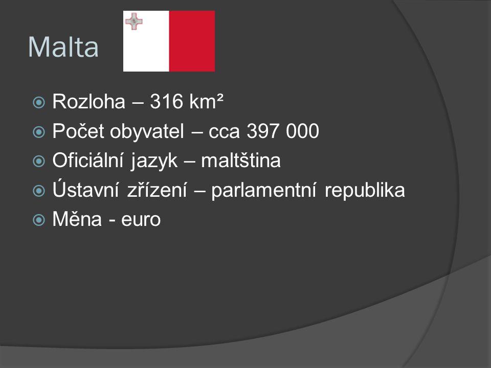 Malta  Rozloha – 316 km²  Počet obyvatel – cca 397 000  Oficiální jazyk – maltština  Ústavní zřízení – parlamentní republika  Měna - euro