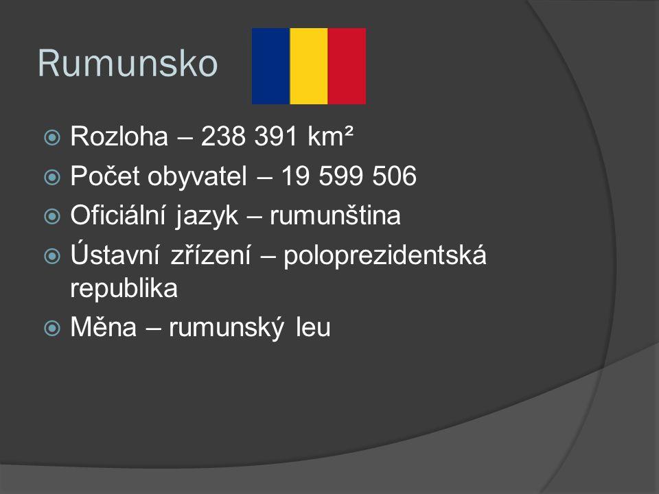 Rumunsko  Rozloha – 238 391 km²  Počet obyvatel – 19 599 506  Oficiální jazyk – rumunština  Ústavní zřízení – poloprezidentská republika  Měna – rumunský leu