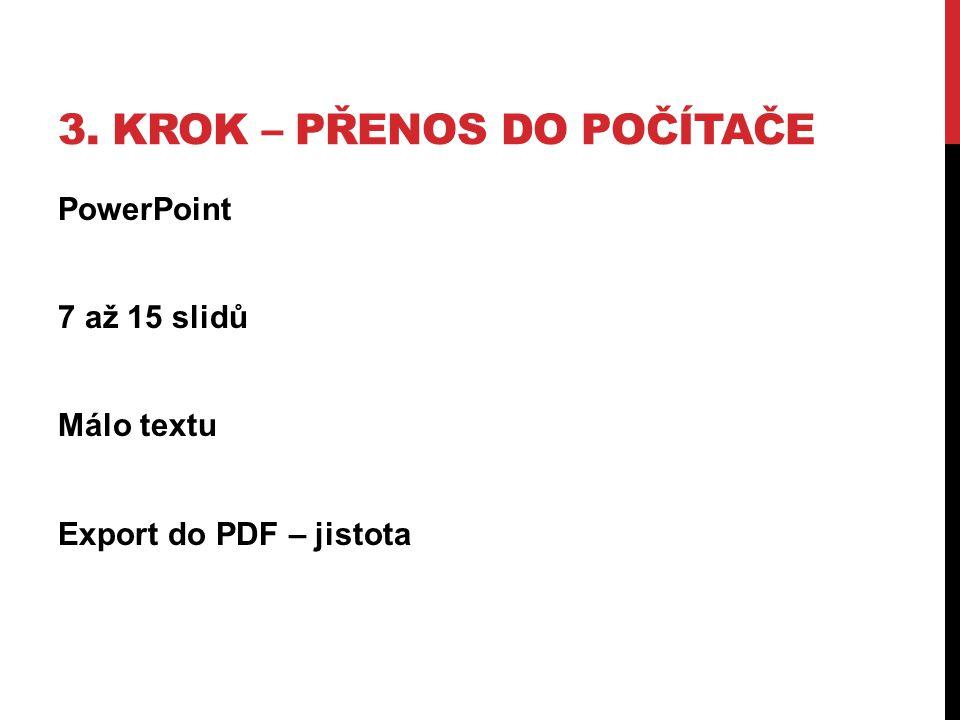 3. KROK – PŘENOS DO POČÍTAČE PowerPoint 7 až 15 slidů Málo textu Export do PDF – jistota