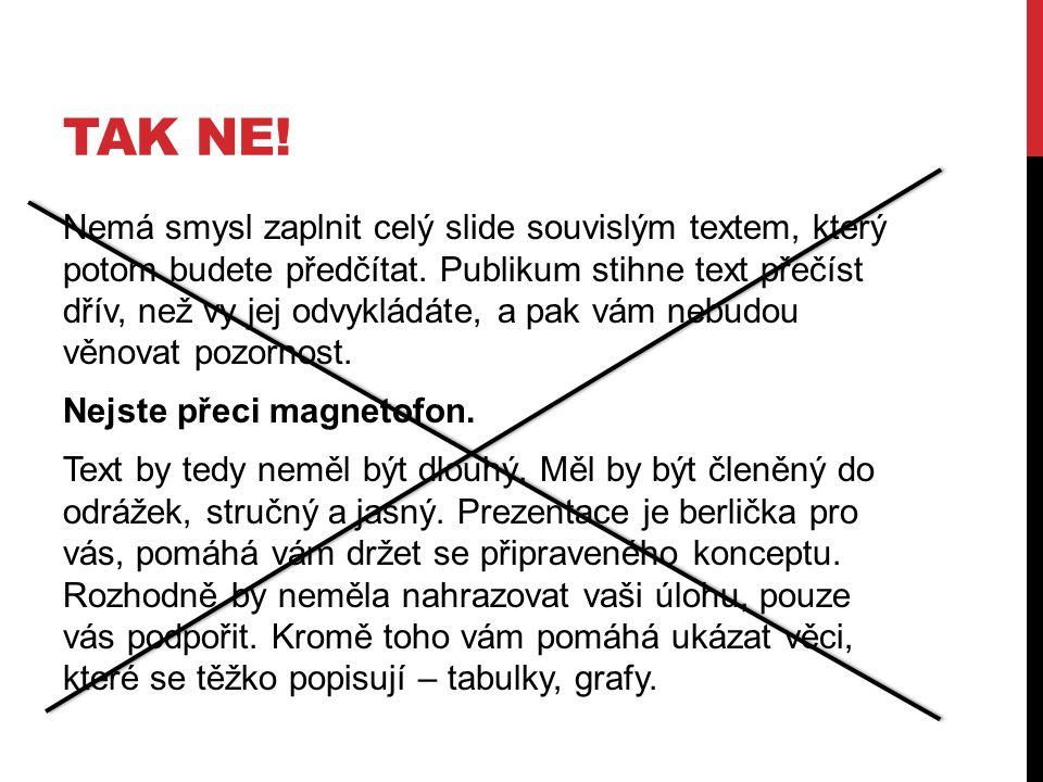 TAK NE! Nemá smysl zaplnit celý slide souvislým textem, který potom budete předčítat. Publikum stihne text přečíst dřív, než vy jej odvykládáte, a pak