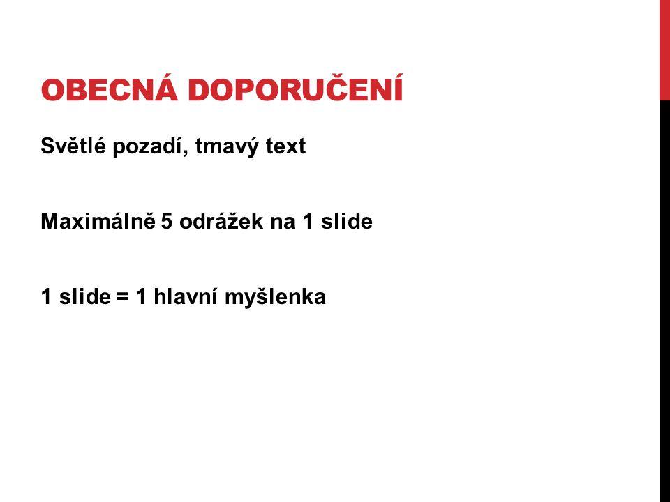 OBECNÁ DOPORUČENÍ Světlé pozadí, tmavý text Maximálně 5 odrážek na 1 slide 1 slide = 1 hlavní myšlenka