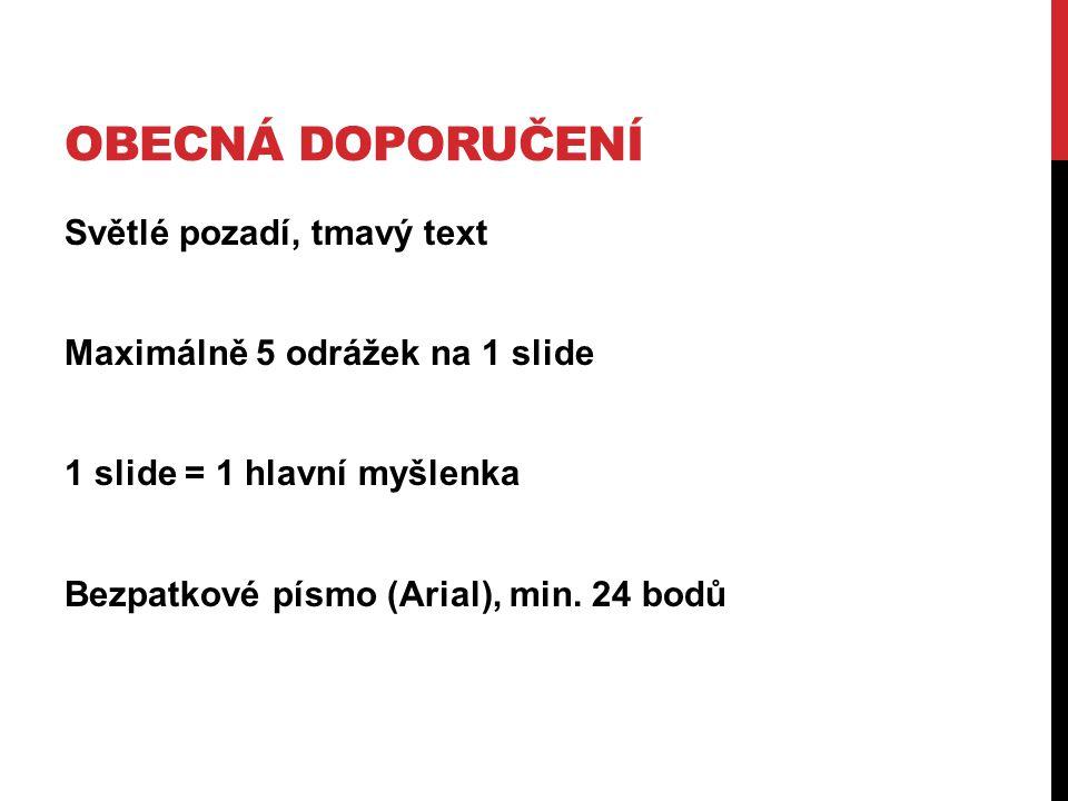 OBECNÁ DOPORUČENÍ Světlé pozadí, tmavý text Maximálně 5 odrážek na 1 slide 1 slide = 1 hlavní myšlenka Bezpatkové písmo (Arial), min. 24 bodů