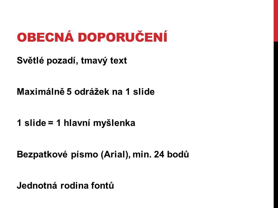 OBECNÁ DOPORUČENÍ Světlé pozadí, tmavý text Maximálně 5 odrážek na 1 slide 1 slide = 1 hlavní myšlenka Bezpatkové písmo (Arial), min. 24 bodů Jednotná